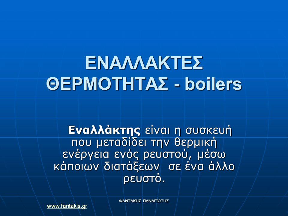 ΦΑΝΤΑΚΗΣ ΠΑΝΑΓΙΩΤΗΣ ΕΝΑΛΛΑΚΤΕΣ ΘΕΡΜΟΤΗΤΑΣ - boilers Εναλλάκτης είναι η συσκευή που μεταδίδει την θερμική ενέργεια ενός ρευστού, μέσω κάποιων διατάξεων σε ένα άλλο ρευστό.