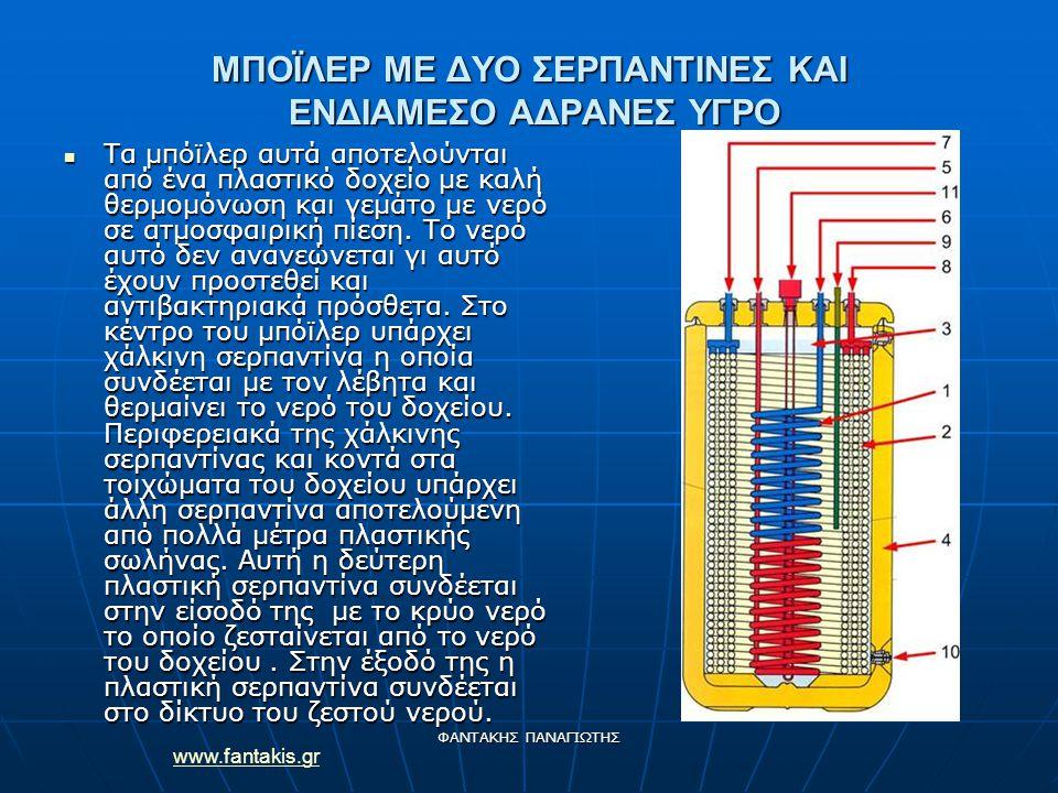 www.fantakis.gr ΦΑΝΤΑΚΗΣ ΠΑΝΑΓΙΩΤΗΣ ΜΠΟΪΛΕΡ ΜΕ ΔΥΟ ΣΕΡΠΑΝΤΙΝΕΣ ΚΑΙ ΕΝΔΙΑΜΕΣΟ ΑΔΡΑΝΕΣ ΥΓΡΟ Τα μπόϊλερ αυτά αποτελούνται από ένα πλαστικό δοχείο με καλή θερμομόνωση και γεμάτο με νερό σε ατμοσφαιρική πίεση.