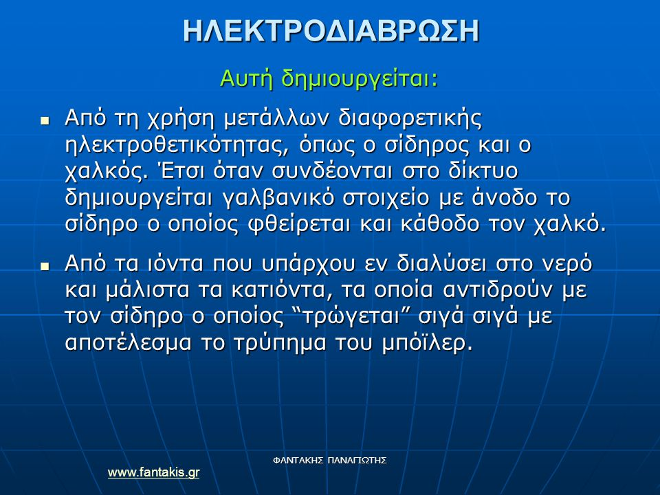 www.fantakis.gr ΦΑΝΤΑΚΗΣ ΠΑΝΑΓΙΩΤΗΣΗΛΕΚΤΡΟΔΙΑΒΡΩΣΗ Αυτή δημιουργείται: Από τη χρήση μετάλλων διαφορετικής ηλεκτροθετικότητας, όπως ο σίδηρος και ο χαλκός.