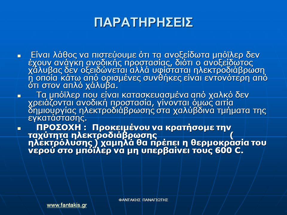 www.fantakis.gr ΦΑΝΤΑΚΗΣ ΠΑΝΑΓΙΩΤΗΣ ΠΑΡΑΤΗΡΗΣΕΙΣ Είναι λάθος να πιστεύουμε ότι τα ανοξείδωτα μπόϊλερ δεν έχουν ανάγκη ανοδικής προστασίας, διότι ο ανοξείδωτος χάλυβας δεν οξειδώνεται αλλά υφίσταται ηλεκτροδιάβρωση η οποία κάτω από ορισμένες συνθήκες είναι εντονότερη από ότι στον απλό χάλυβα.