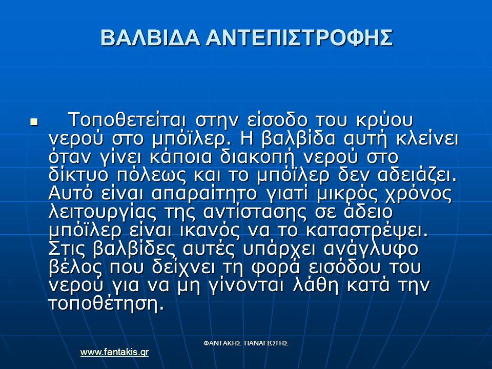 www.fantakis.gr ΦΑΝΤΑΚΗΣ ΠΑΝΑΓΙΩΤΗΣ ΒΑΛΒΙΔΑ ΑΝΤΕΠΙΣΤΡΟΦΗΣ Τοποθετείται στην είσοδο του κρύου νερού στο μπόϊλερ. Η βαλβίδα αυτή κλείνει όταν γίνει κάπο