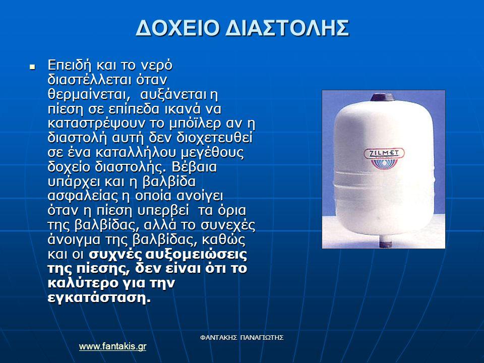 www.fantakis.gr ΦΑΝΤΑΚΗΣ ΠΑΝΑΓΙΩΤΗΣ ΔΟΧΕΙΟ ΔΙΑΣΤΟΛΗΣ Επειδή και το νερό διαστέλλεται όταν θερμαίνεται, αυξάνεται η πίεση σε επίπεδα ικανά να καταστρέψουν το μπόϊλερ αν η διαστολή αυτή δεν διοχετευθεί σε ένα καταλλήλου μεγέθους δοχείο διαστολής.