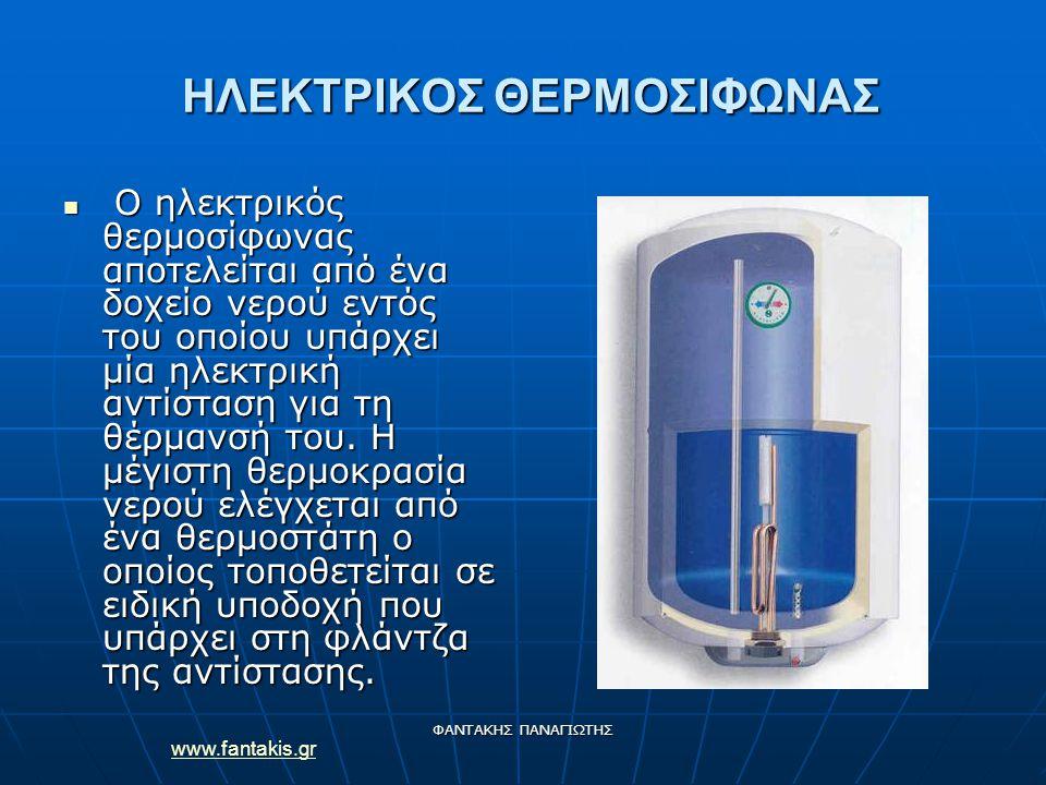 www.fantakis.gr ΦΑΝΤΑΚΗΣ ΠΑΝΑΓΙΩΤΗΣ ΗΛΕΚΤΡΙΚΟΣ ΘΕΡΜΟΣΙΦΩΝΑΣ ΗΛΕΚΤΡΙΚΟΣ ΘΕΡΜΟΣΙΦΩΝΑΣ Ο ηλεκτρικός θερμοσίφωνας αποτελείται από ένα δοχείο νερού εντός του οποίου υπάρχει μία ηλεκτρική αντίσταση για τη θέρμανσή του.