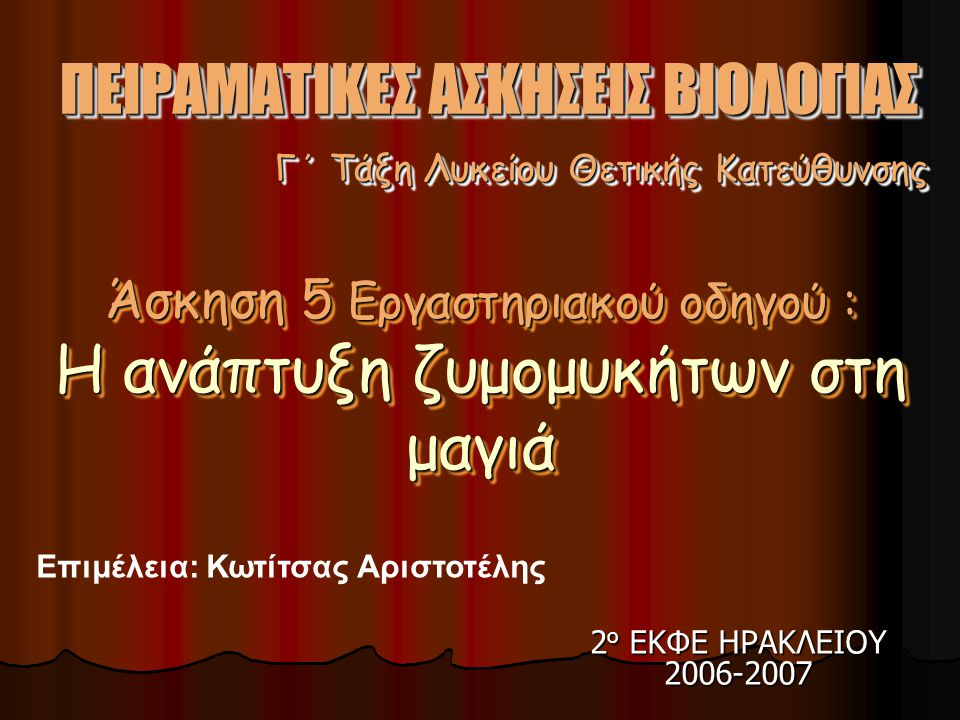 2 ο ΕΚΦΕ ΗΡΑΚΛΕΙΟΥ 2006-2007 Επιμέλεια: Κωτίτσας Αριστοτέλης Γ΄ Τάξη Λυκείου Θετικής Κατεύθυνσης ΠΕΙΡΑΜΑΤΙΚΕΣ ΑΣΚΗΣΕΙΣ ΒΙΟΛΟΓΙΑΣ Άσκηση 5 Εργαστηριακού οδηγού : Η ανάπτυξη ζυμομυκήτων στη μαγιά