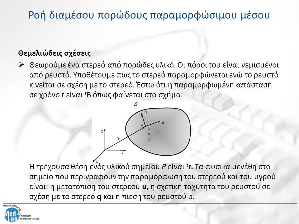 Ροή διαμέσου πορώδους παραμορφώσιμου μέσου Οι θεμελιώδεις σχέσεις του συνδυασμένου προβλήματος είναι οι εξής: Η εξίσωση ισορροπίας του στερεού: (21) όπου  s η τάση στη φάση του στερεού, n το πορώδες, k ο πίνακας διαπερατότητας,  s η πυκνότητα του στερεού, b η δύναμη ανά μονάδα μάζας και η επιτάχυνση του στερεού υλικού.