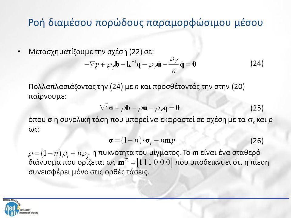 Ροή διαμέσου πορώδους παραμορφώσιμου μέσου Ακόμη, υπάρχει η θεμελιώδης σχέση για το στερεό: (27) όπου C E ο θεμελιώδης ελαστικός πίνακας για το στερεό, e η συνολική παραμόρφωση και e p η παραμόρφωση του στερεού λόγω πίεσης: (28) όπου K s το bulk modulus του στερεού και η ενεργή τάση που ορίζεται με: (29) Ακόμη, η εξίσωση συνέχειας του ρευστού μπορεί να γραφτεί ως: (30)