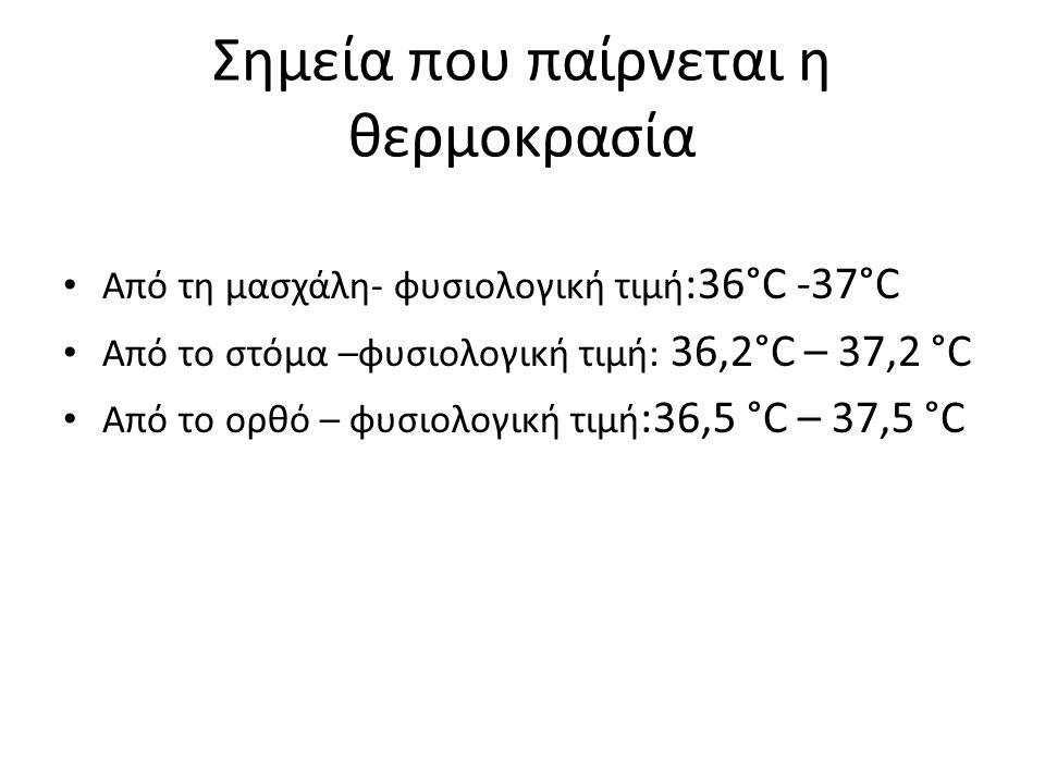 Σημεία που παίρνεται η θερμοκρασία Από τη μασχάλη- φυσιολογική τιμή :36°C -37°C Από το στόμα –φυσιολογική τιμή: 36,2°C – 37,2 °C Από το ορθό – φυσιολο