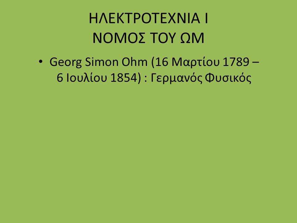 Georg Simon Ohm (16 Μαρτίου 1789 – 6 Ιουλίου 1854) : Γερμανός Φυσικός