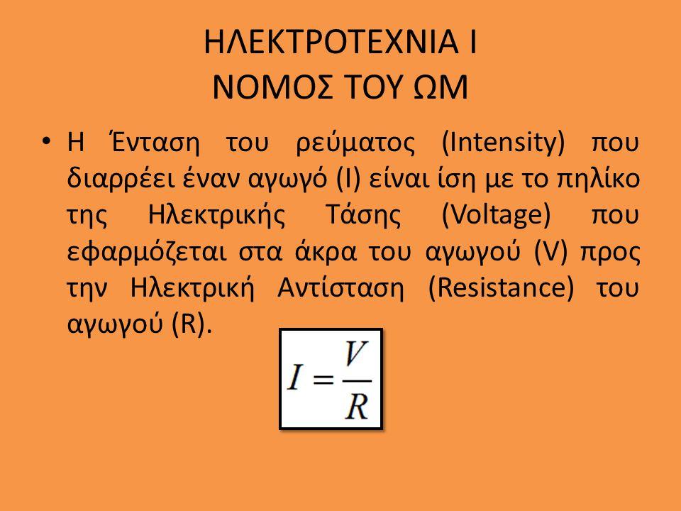 ΗΛΕΚΤΡΟΤΕΧΝΙΑ Ι ΝΟΜΟΣ ΤΟΥ ΩΜ Η Ένταση του ρεύματος (Intensity) που διαρρέει έναν αγωγό (Ι) είναι ίση με το πηλίκο της Ηλεκτρικής Τάσης (Voltage) που ε