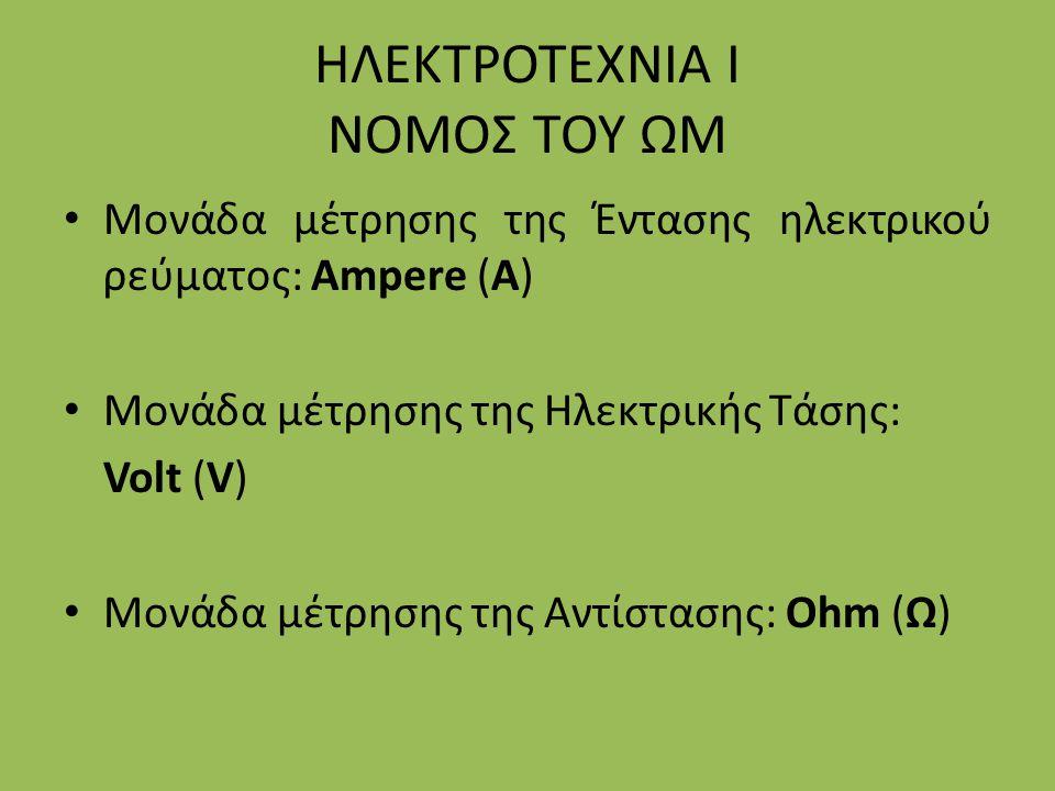 ΗΛΕΚΤΡΟΤΕΧΝΙΑ Ι ΝΟΜΟΣ ΤΟΥ ΩΜ Μονάδα μέτρησης της Έντασης ηλεκτρικού ρεύματος: Ampere (A) Μονάδα μέτρησης της Ηλεκτρικής Τάσης: Volt (V) Μονάδα μέτρηση