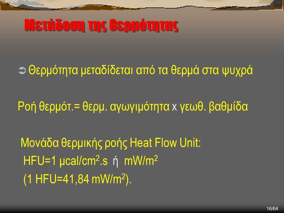 16/64 Μετάδοση της θερμότητας  Θερμότητα μεταδίδεται από τα θερμά στα ψυχρά Ροή θερμότ.= θερμ. αγωγιμότητα x γεωθ. βαθμίδα Μονάδα θερμικής ροής Heat