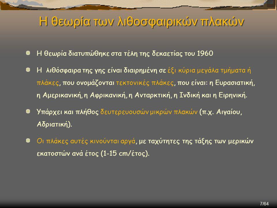7/64 Η θεωρία των λιθοσφαιρικών πλακών Η θεωρία διατυπώθηκε στα τέλη της δεκαετίας του 1960 Η λιθόσφαιρα της γης είναι διαιρημένη σε έξι κύρια μεγάλα