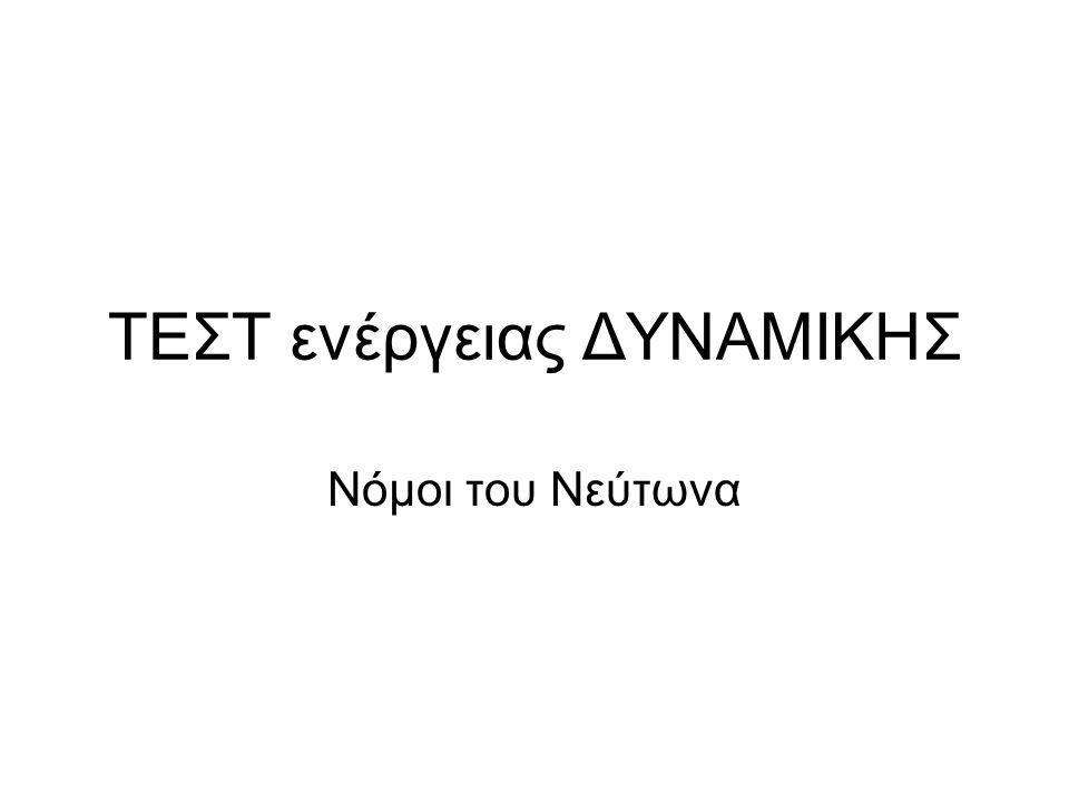 ΤΕΣΤ ενέργειας ΔΥΝΑΜΙΚΗΣ Νόμοι του Νεύτωνα