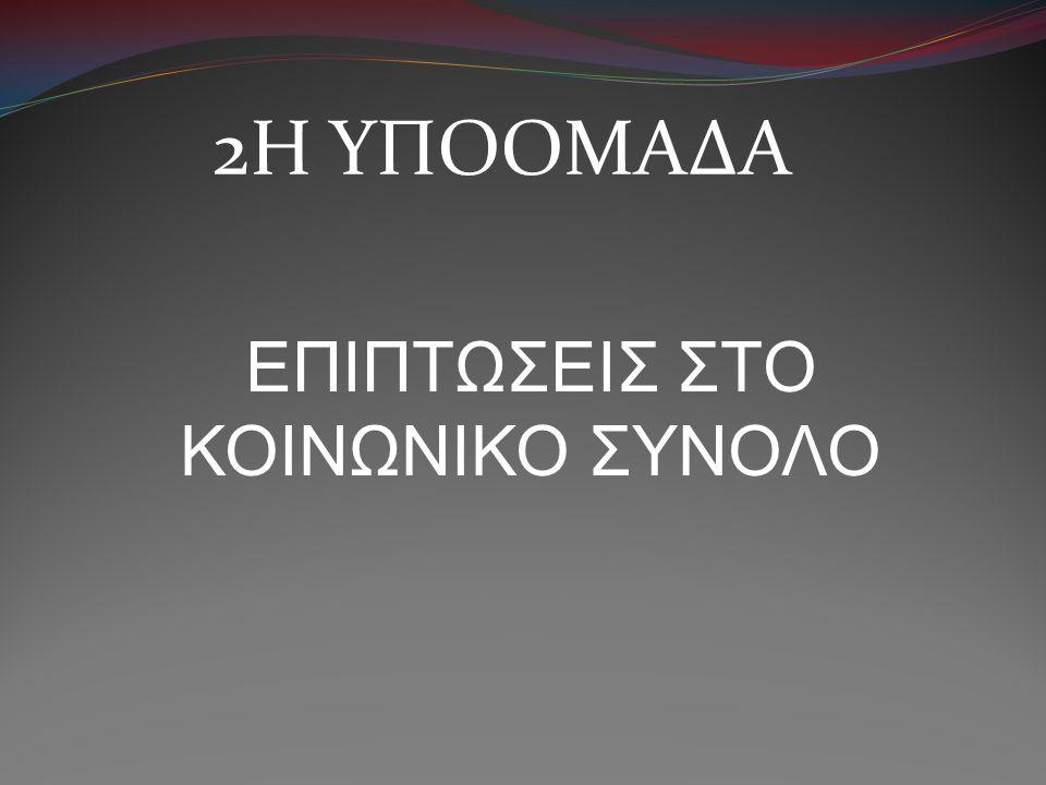 2Η ΥΠΟΟΜΑΔΑ ΕΠΙΠΤΩΣΕΙΣ ΣΤΟ ΚΟΙΝΩΝΙΚΟ ΣΥΝΟΛΟ
