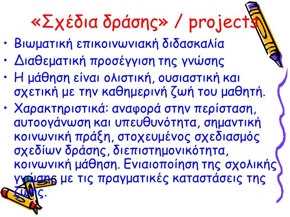 «Σχέδια δράσης» / projects Bιωματική επικοινωνιακή διδασκαλία Διαθεματική προσέγγιση της γνώσης Η μάθηση είναι ολιστική, ουσιαστική και σχετική με την