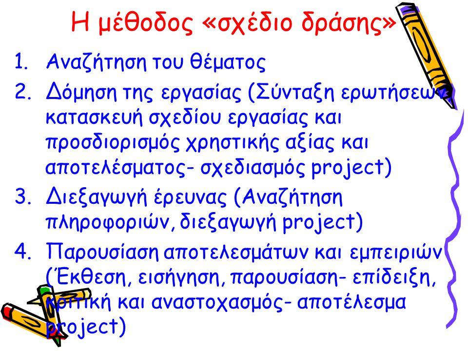 Η μέθοδος «σχέδιο δράσης» 1.Αναζήτηση του θέματος 2.Δόμηση της εργασίας (Σύνταξη ερωτήσεων, κατασκευή σχεδίου εργασίας και προσδιορισμός χρηστικής αξί