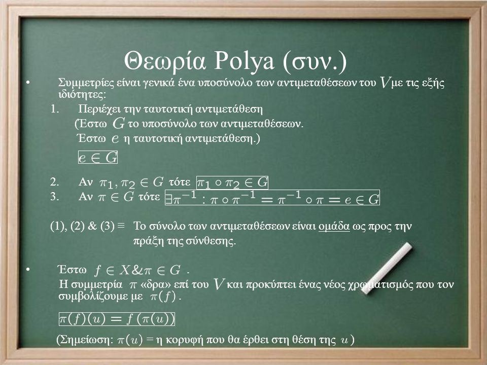 Θεωρία Polya (συν.) Συμμετρίες είναι γενικά ένα υποσύνολο των αντιμεταθέσεων του με τις εξής ιδιότητες: 1.Περιέχει την ταυτοτική αντιμετάθεση (Έστω το υποσύνολο των αντιμεταθέσεων.