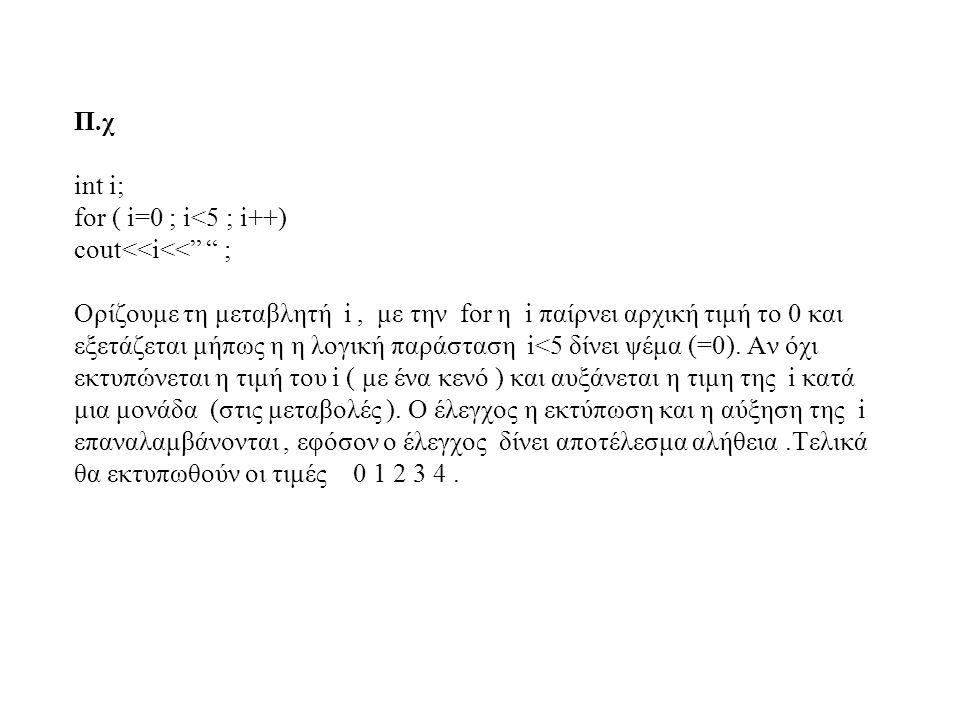 """Π.χ int i; for ( i=0 ; i<5 ; i++) cout<<i<<"""" """" ; Ορίζουμε τη μεταβλητή i, με την for η i παίρνει αρχική τιμή το 0 και εξετάζεται μήπως η η λογική παρά"""