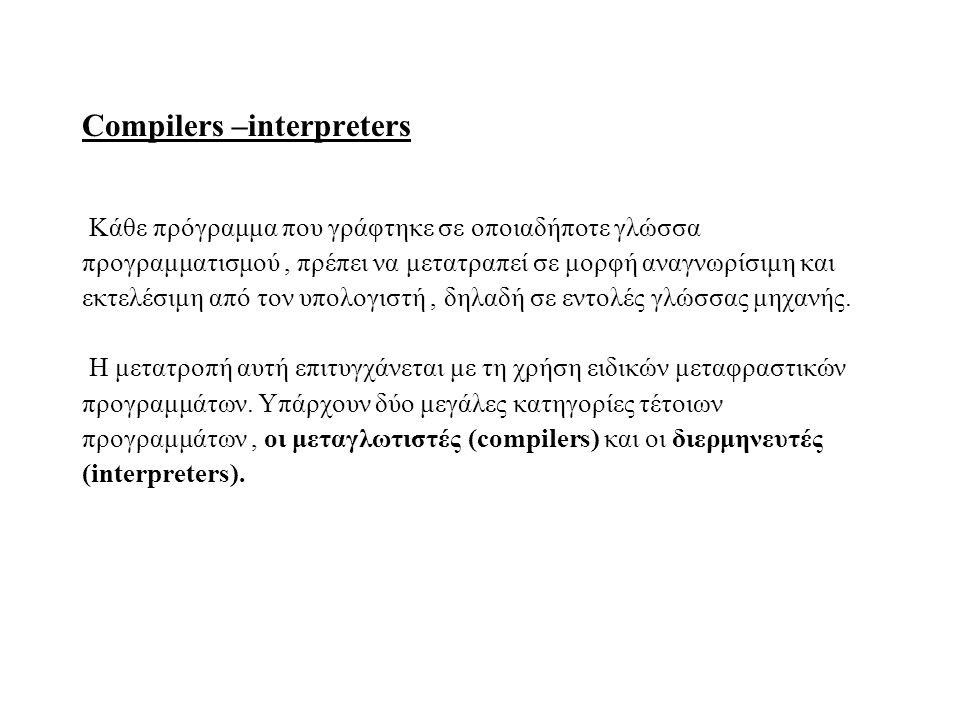 Compilers –interpreters Κάθε πρόγραμμα που γράφτηκε σε οποιαδήποτε γλώσσα προγραμματισμού, πρέπει να μετατραπεί σε μορφή αναγνωρίσιμη και εκτελέσιμη α