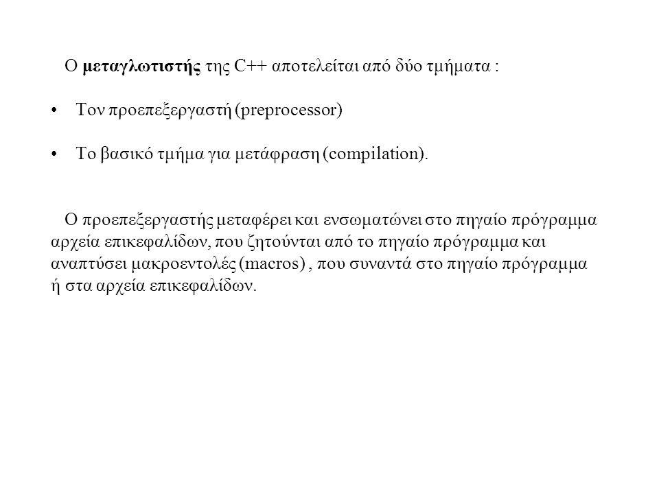 Ο μεταγλωτιστής της C++ αποτελείται από δύο τμήματα : Τον προεπεξεργαστή (preprocessor) Το βασικό τμήμα για μετάφραση (compilation). O προεπεξεργαστής