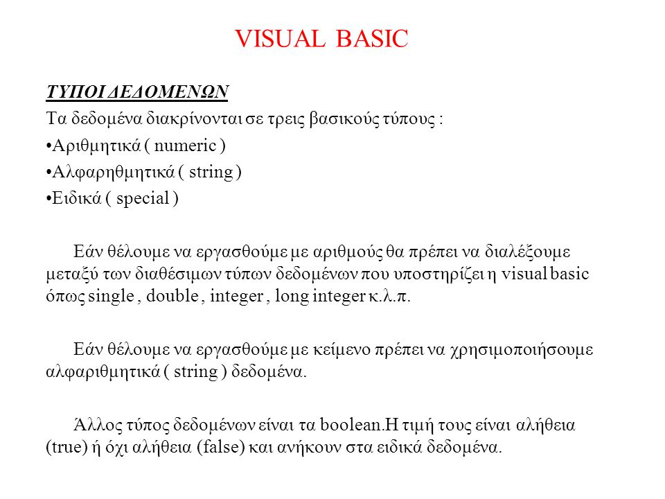 VISUAL BASIC ΤΥΠΟΙ ΔΕΔΟΜΕΝΩΝ Τα δεδομένα διακρίνονται σε τρεις βασικούς τύπους : Αριθμητικά ( numeric ) Αλφαρηθμητικά ( string ) Ειδικά ( special ) Εά