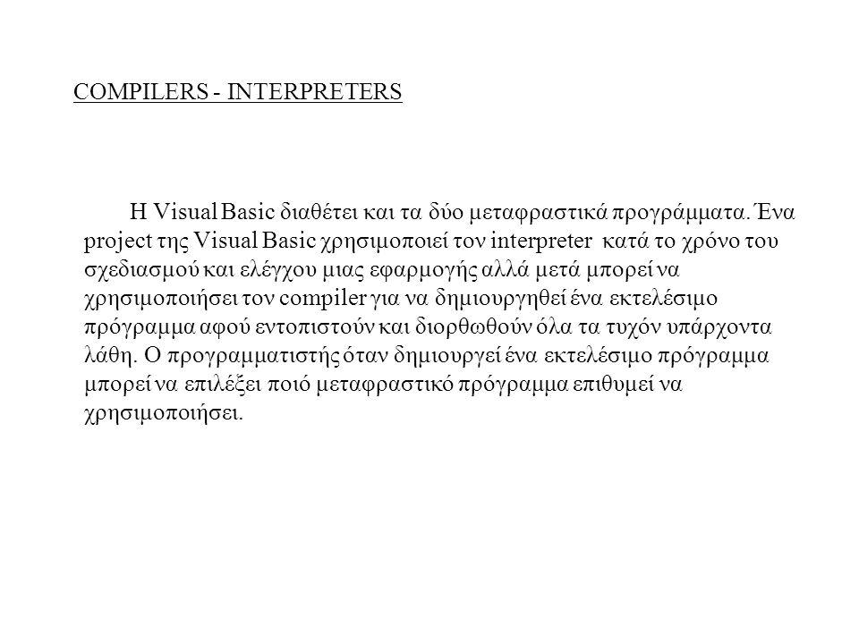 COMPILERS - INTERPRETERS Η Visual Basic διαθέτει και τα δύο μεταφραστικά προγράμματα. Ένα project της Visual Basic χρησιμοποιεί τον interpreter κατά τ