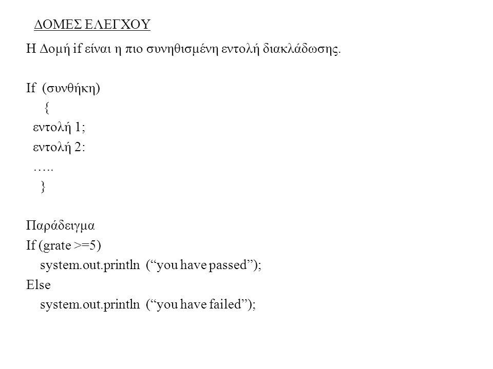 ΔΟΜΕΣ ΕΛΕΓΧΟΥ Η Δομή if είναι η πιο συνηθισμένη εντολή διακλάδωσης. If (συνθήκη) { εντολή 1; εντολή 2: ….. } Παράδειγμα If (grate >=5) system.out.prin