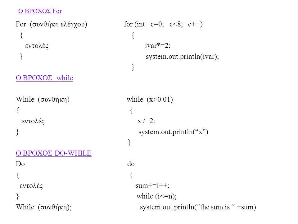 Ο ΒΡΟΧΟΣ For For (συνθήκη ελέγχου) for (int c=0; c<8; c++) { { εντολές ivar*=2; } system.out.println(ivar); } Ο ΒΡΟΧΟΣ while While (συνθήκη) while (x>