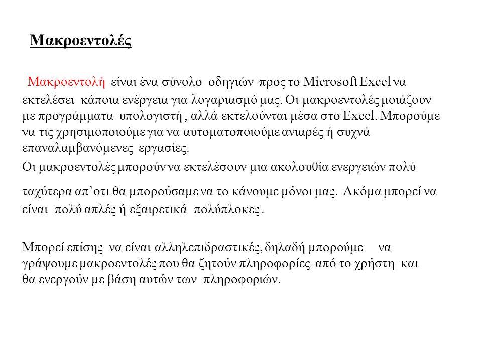 Μακροεντολές Μακροεντολή είναι ένα σύνολο οδηγιών προς το Microsoft Excel να εκτελέσει κάποια ενέργεια για λογαριασμό μας. Οι μακροεντολές μοιάζουν με