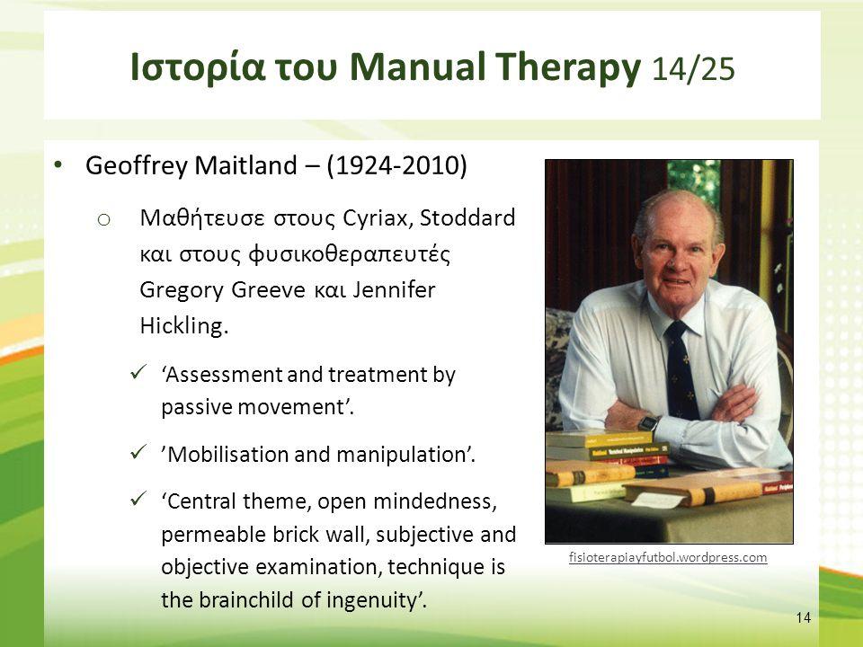 Ιστορία του Manual Therapy 14/25 Geoffrey Maitland – (1924-2010) o Μαθήτευσε στους Cyriax, Stoddard και στους φυσικοθεραπευτές Gregory Greeve και Jenn