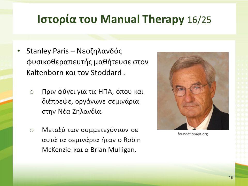 Ιστορία του Manual Therapy 16/25 Stanley Paris – Νεοζηλανδός φυσικοθεραπευτής μαθήτευσε στον Kaltenborn και τον Stoddard. o Πριν φύγει για τις ΗΠΑ, όπ