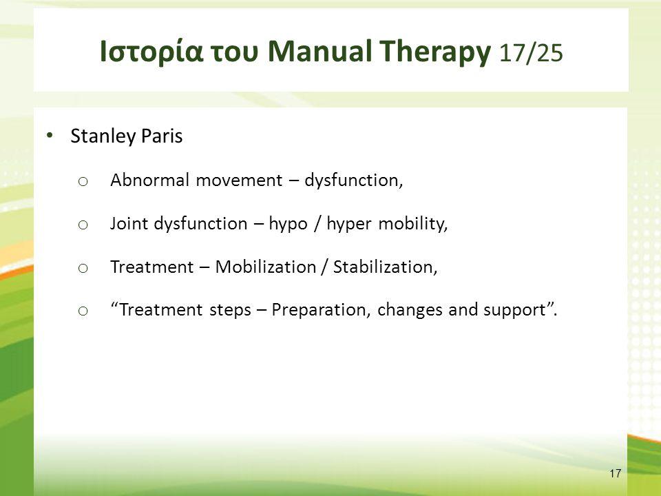 Ιστορία του Manual Therapy 17/25 Stanley Paris o Abnormal movement – dysfunction, o Joint dysfunction – hypo / hyper mobility, o Treatment – Mobilizat