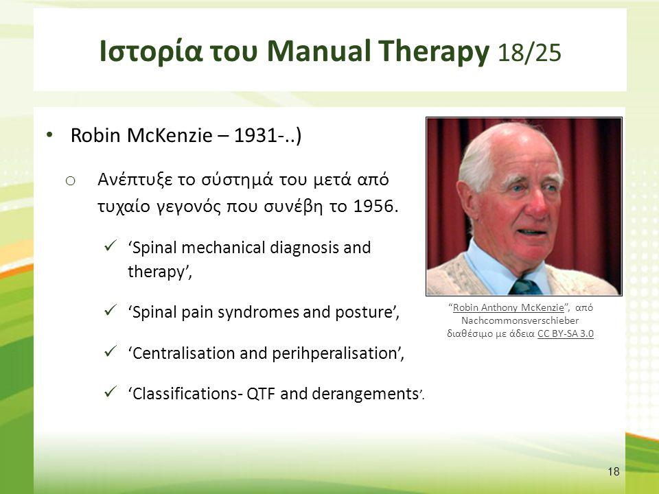 Ιστορία του Manual Therapy 18/25 Robin McKenzie – 1931-..) o Ανέπτυξε το σύστημά του μετά από τυχαίο γεγονός που συνέβη το 1956. 'Spinal mechanical di