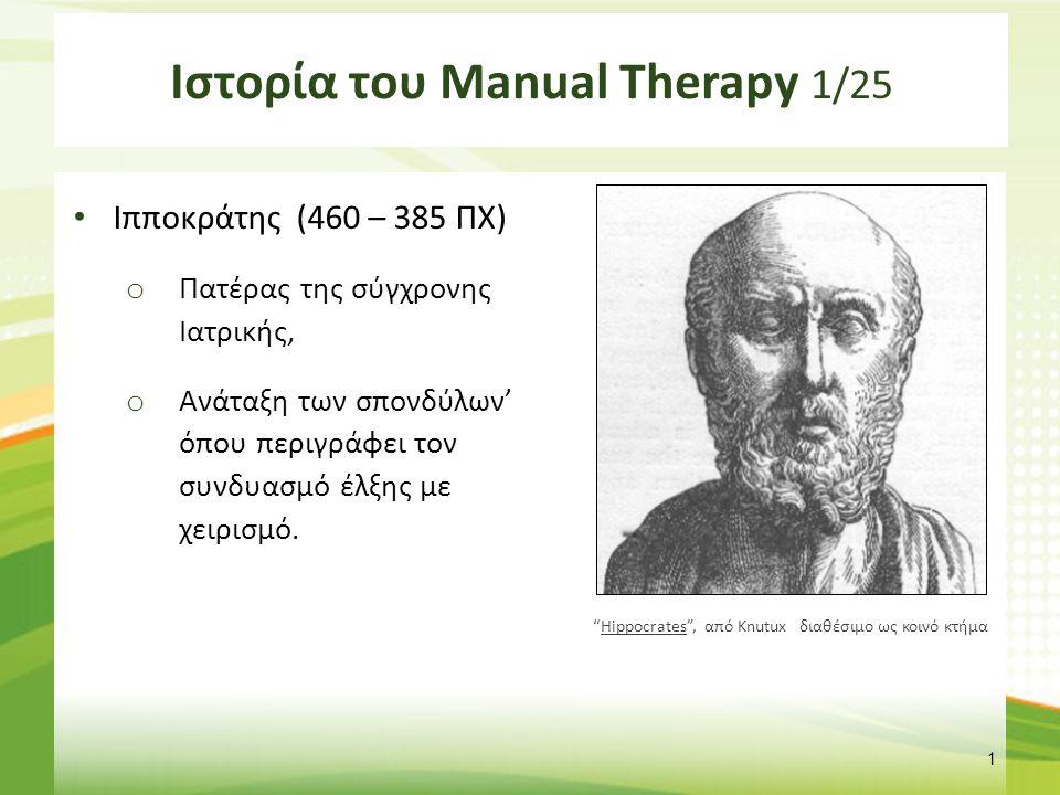 Ιστορία του Manual Therapy 1/25 Ιπποκράτης (460 – 385 ΠΧ) o Πατέρας της σύγχρονης Ιατρικής, o Ανάταξη των σπονδύλων' όπου περιγράφει τον συνδυασμό έλξ
