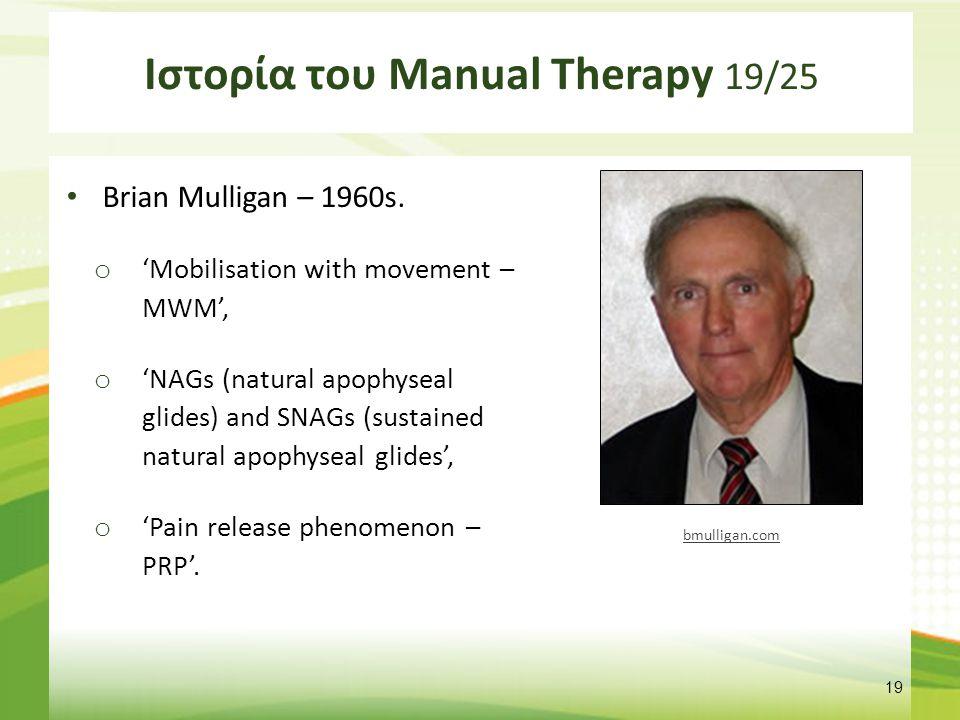 Ιστορία του Manual Therapy 19/25 Brian Mulligan – 1960s. o 'Mobilisation with movement – MWM', o 'NAGs (natural apophyseal glides) and SNAGs (sustaine