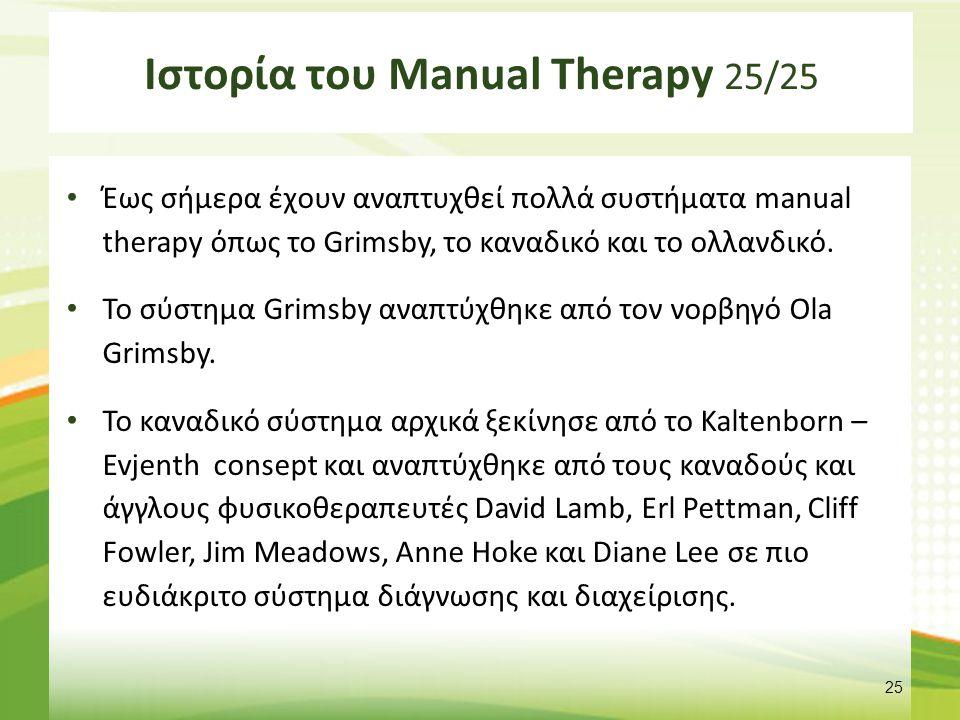 Ιστορία του Manual Therapy 25/25 Έως σήμερα έχουν αναπτυχθεί πολλά συστήματα manual therapy όπως το Grimsby, το καναδικό και το ολλανδικό. Το σύστημα