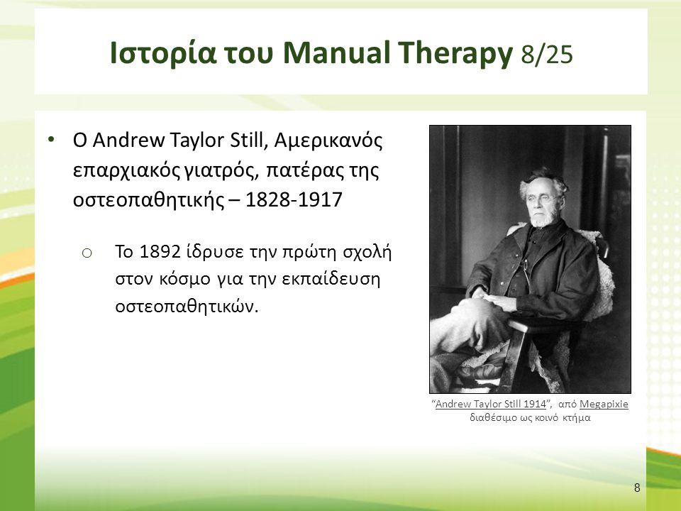 Ιστορία του Manual Therapy 8/25 Ο Andrew Taylor Still, Αμερικανός επαρχιακός γιατρός, πατέρας της οστεοπαθητικής – 1828-1917 o Το 1892 ίδρυσε την πρώτ