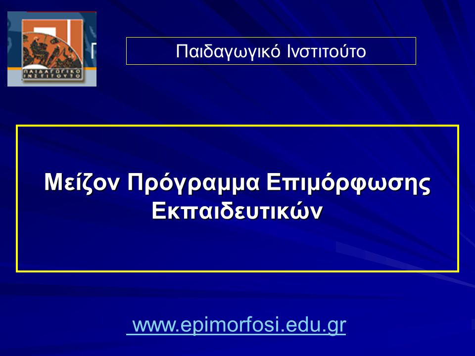 Μείζον Πρόγραμμα Επιμόρφωσης Εκπαιδευτικών Παιδαγωγικό Ινστιτούτο www.epimorfosi.edu.gr
