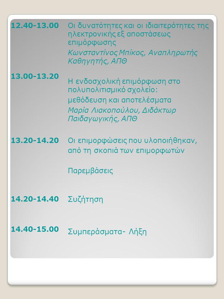 12.40-13.00 13.00-13.20 Οι δυνατότητες και οι ιδιαιτερότητες της ηλεκτρονικής εξ αποστάσεως επιμόρφωσης Κωνσταντίνος Μπίκος, Αναπληρωτής Καθηγητής, ΑΠΘ Η ενδοσχολική επιμόρφωση στο πολυπολιτισμικό σχολείο: μεθόδευση και αποτελέσματα Μαρία Λιακοπούλου, Διδάκτωρ Παιδαγωγικής, ΑΠΘ 13.20-14.20Οι επιμορφώσεις που υλοποιήθηκαν, από τη σκοπιά των επιμορφωτών Παρεμβάσεις 14.20-14.40 14.40-15.00 Συζήτηση Συμπεράσματα- Λήξη