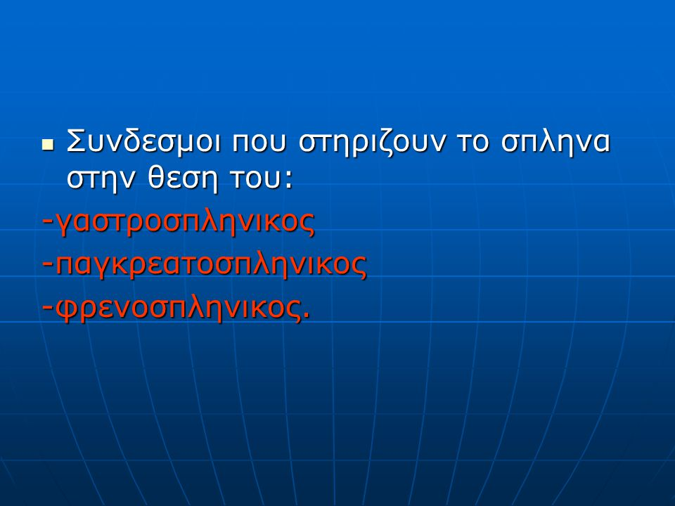 Συνδεσμοι που στηριζουν το σπληνα στην θεση του: Συνδεσμοι που στηριζουν το σπληνα στην θεση του:-γαστροσπληνικος-παγκρεατοσπληνικος-φρενοσπληνικος.