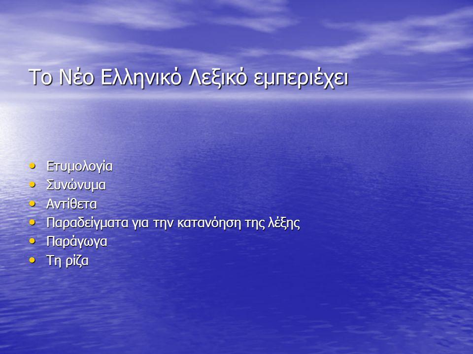 Το Νέο Ελληνικό Λεξικό εμπεριέχει Ετυμολογία Ετυμολογία Συνώνυμα Συνώνυμα Αντίθετα Αντίθετα Παραδείγματα για την κατανόηση της λέξης Παραδείγματα για την κατανόηση της λέξης Παράγωγα Παράγωγα Τη ρίζα Τη ρίζα