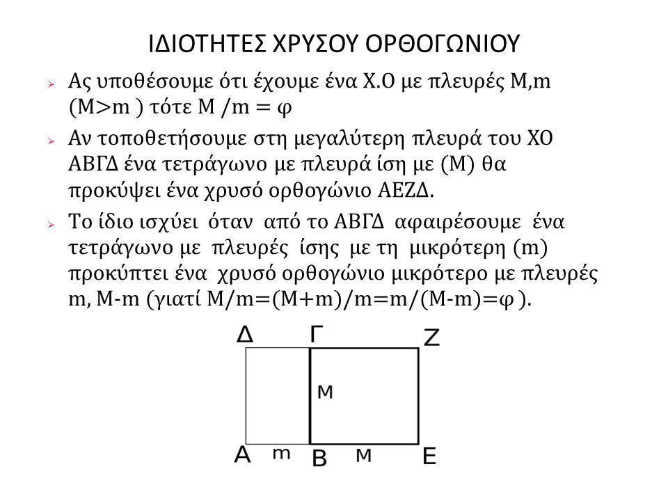 ΙΔΙΟΤΗΤΕΣ ΧΡΥΣΟΥ ΟΡΘΟΓΩΝΙΟΥ  Ας υποθέσουμε ότι έχουμε ένα Χ.Ο με πλευρές M,m (M>m ) τότε Μ /m = φ  Αν τοποθετήσουμε στη μεγαλύτερη πλευρά του ΧΟ ΑΒΓΔ ένα τετράγωνο με πλευρά ίση με (Μ) θα προκύψει ένα χρυσό ορθογώνιο ΑΕΖΔ.