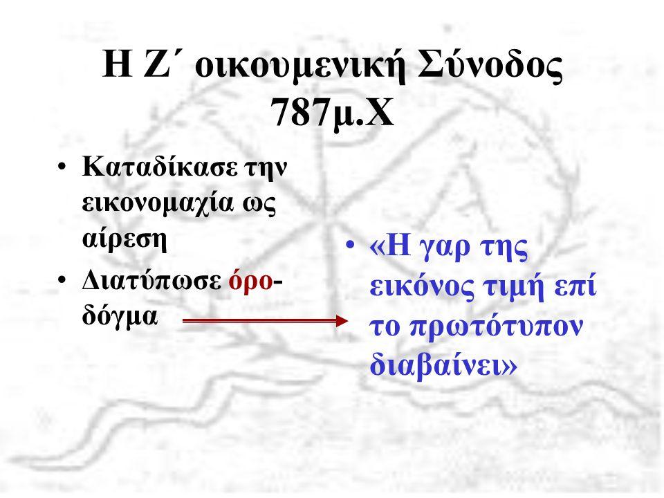 Η Ζ΄ οικουμενική Σύνοδος 787μ.Χ Καταδίκασε την εικονομαχία ως αίρεση Διατύπωσε όρο- δόγμα «Η γαρ της εικόνος τιμή επί το πρωτότυπον διαβαίνει»