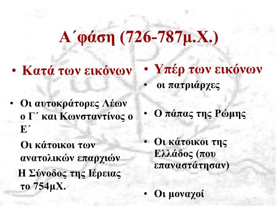 Α΄φάση (726-787μ.Χ.) Κατά των εικόνων Οι αυτοκράτορες Λέων ο Γ΄ και Κωνσταντίνος ο Ε΄ Οι κάτοικοι των ανατολικών επαρχιών Η Σύνοδος της Ιέρειας το 754