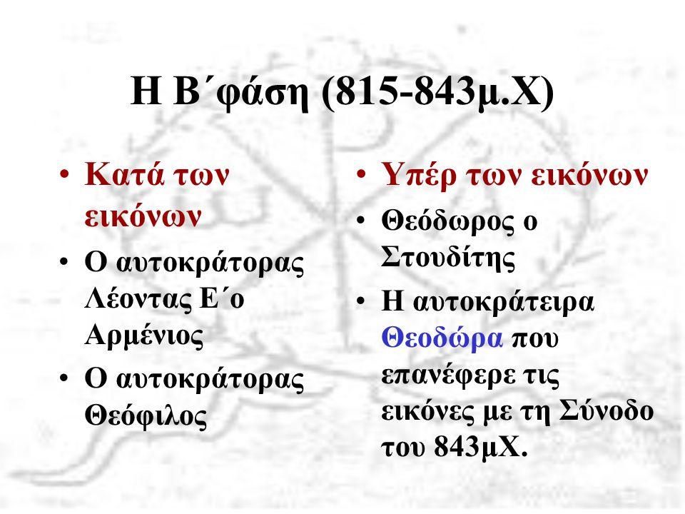 Η Β΄φάση (815-843μ.Χ) Κατά των εικόνων Ο αυτοκράτορας Λέοντας Ε΄ο Αρμένιος Ο αυτοκράτορας Θεόφιλος Υπέρ των εικόνων Θεόδωρος ο Στουδίτης Η αυτοκράτειρ