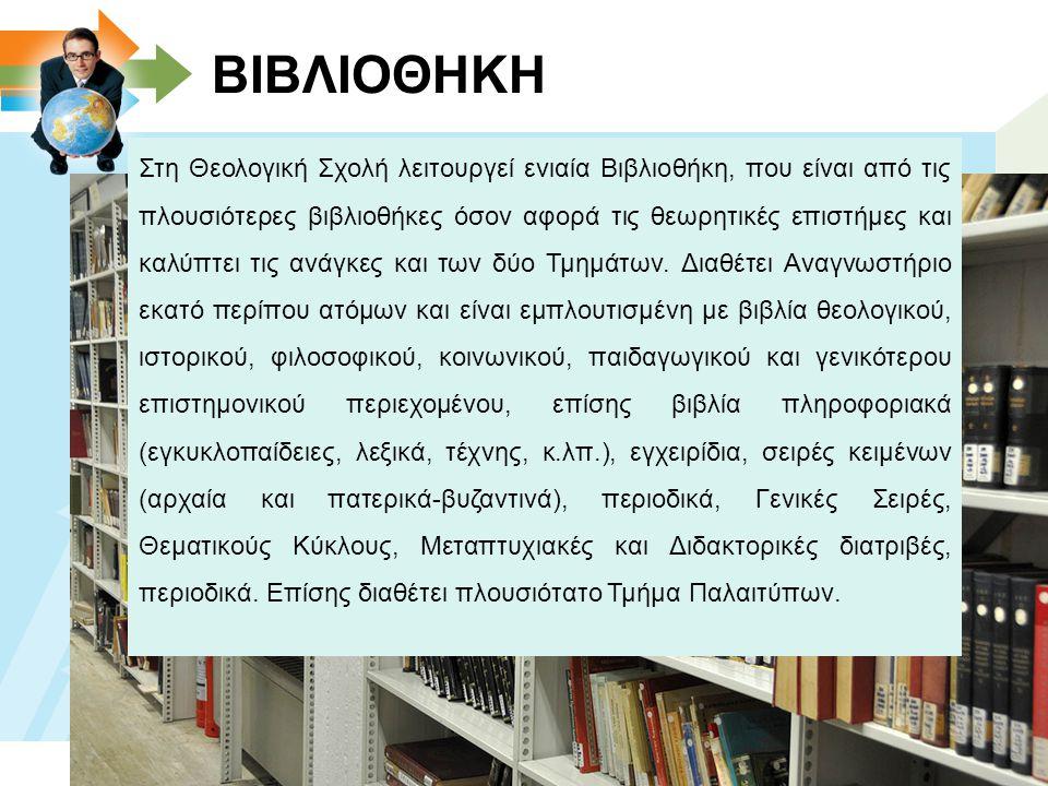 ΒΙΒΛΙΟΘΗΚΗ Στη Θεολογική Σχολή λειτουργεί ενιαία Βιβλιοθήκη, που είναι από τις πλουσιότερες βιβλιοθήκες όσον αφορά τις θεωρητικές επιστήμες και καλύπτει τις ανάγκες και των δύο Τμημάτων.