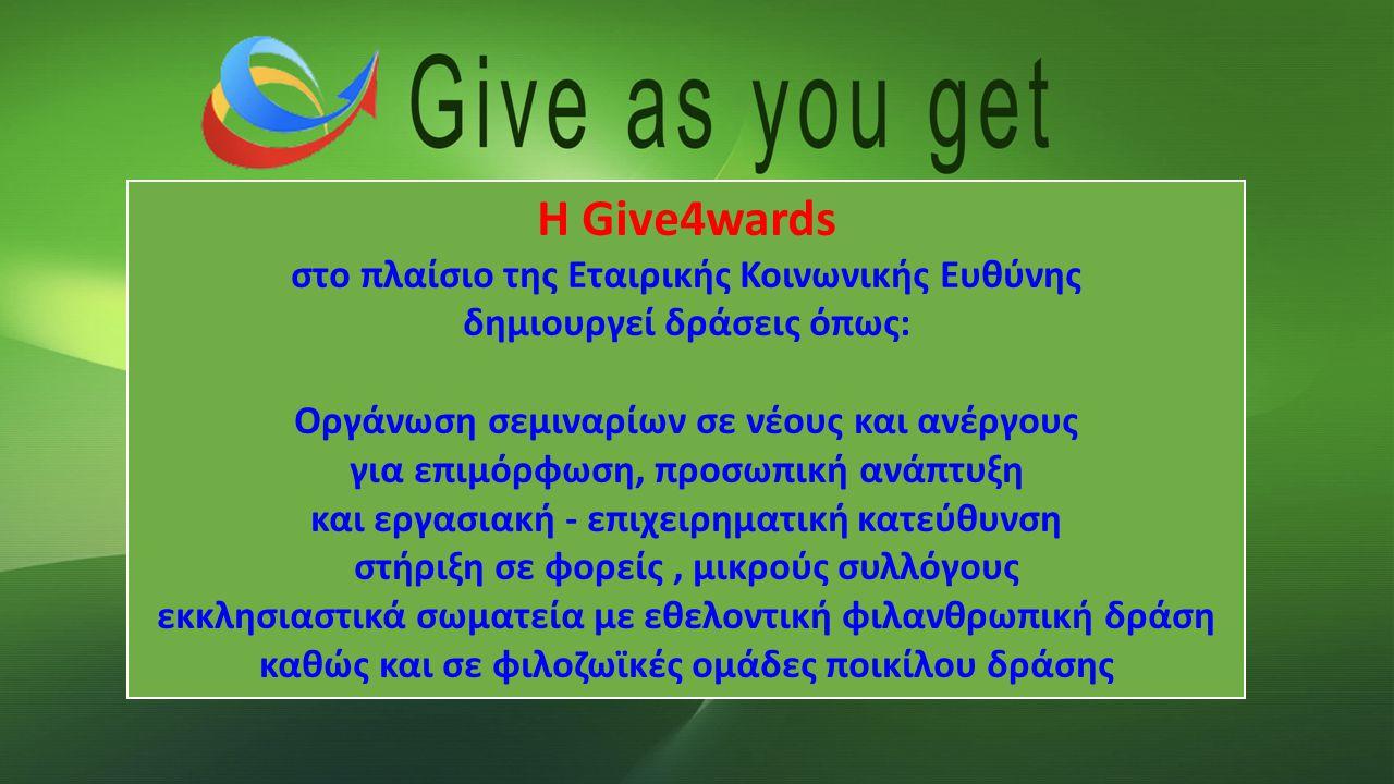 Δίνε όσο παίρνεις Η Give4wards στο πλαίσιο της Εταιρικής Κοινωνικής Ευθύνης δημιουργεί δράσεις όπως: Οργάνωση σεμιναρίων σε νέους και ανέργους για επιμόρφωση, προσωπική ανάπτυξη και εργασιακή - επιχειρηματική κατεύθυνση στήριξη σε φορείς, μικρούς συλλόγους εκκλησιαστικά σωματεία με εθελοντική φιλανθρωπική δράση καθώς και σε φιλοζωϊκές ομάδες ποικίλου δράσης