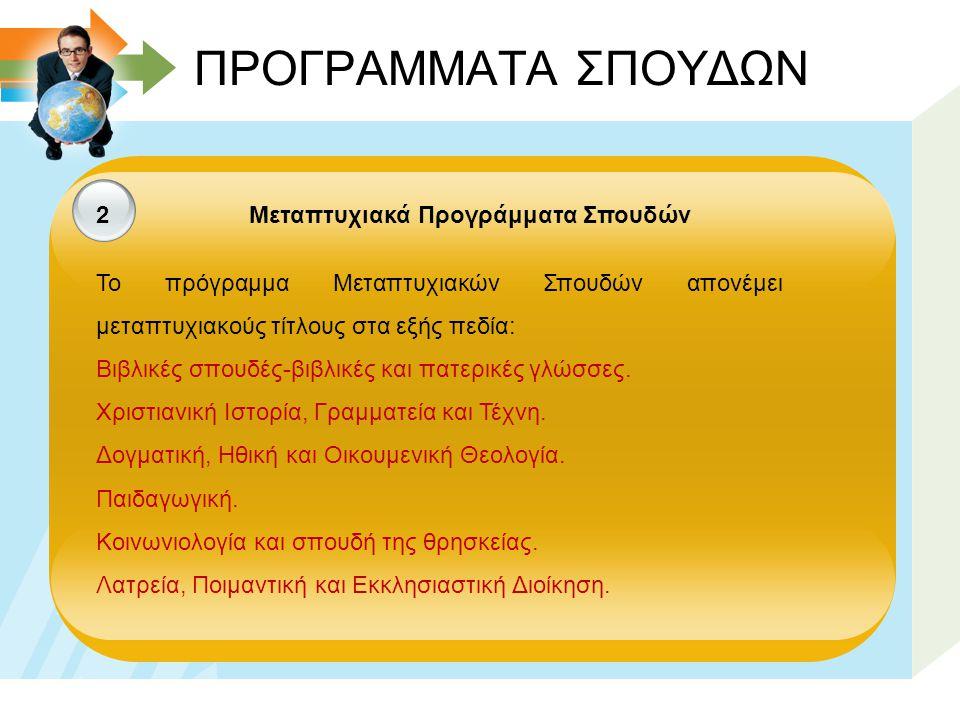 ΠΡΟΓΡΑΜΜΑΤΑ ΣΠΟΥΔΩΝ 2 Μεταπτυχιακά Προγράμματα Σπουδών Το πρόγραμμα Μεταπτυχιακών Σπουδών απονέμει μεταπτυχιακούς τίτλους στα εξής πεδία: Βιβλικές σπουδές-βιβλικές και πατερικές γλώσσες.