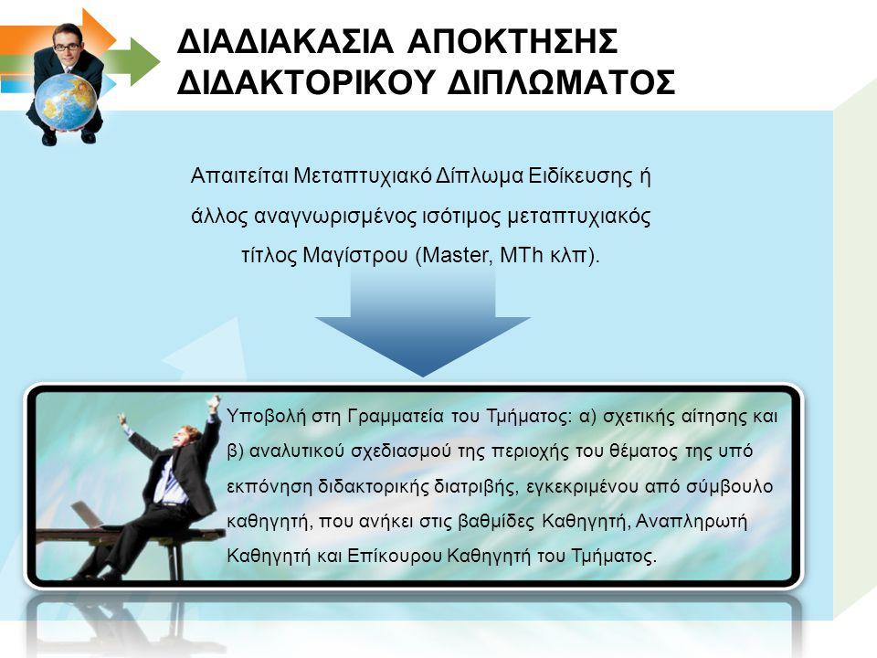 ΔΙΑΔΙΑΚΑΣΙΑ ΑΠΟΚΤΗΣΗΣ ΔΙΔΑΚΤΟΡΙΚΟΥ ΔΙΠΛΩΜΑΤΟΣ Απαιτείται Μεταπτυχιακό Δίπλωμα Ειδίκευσης ή άλλος αναγνωρισμένος ισότιμος μεταπτυχιακός τίτλος Μαγίστρου (Master, MTh κλπ).