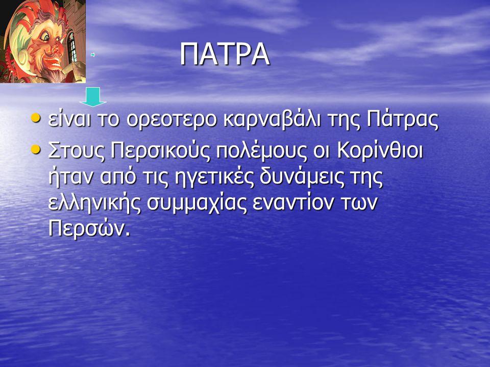 ΠΑΤΡΑ ΠΑΤΡΑ είναι το ορεοτερο καρναβάλι της Πάτρας είναι το ορεοτερο καρναβάλι της Πάτρας Στους Περσικούς πολέμους οι Κορίνθιοι ήταν από τις ηγετικές δυνάμεις της ελληνικής συμμαχίας εναντίον των Περσών.